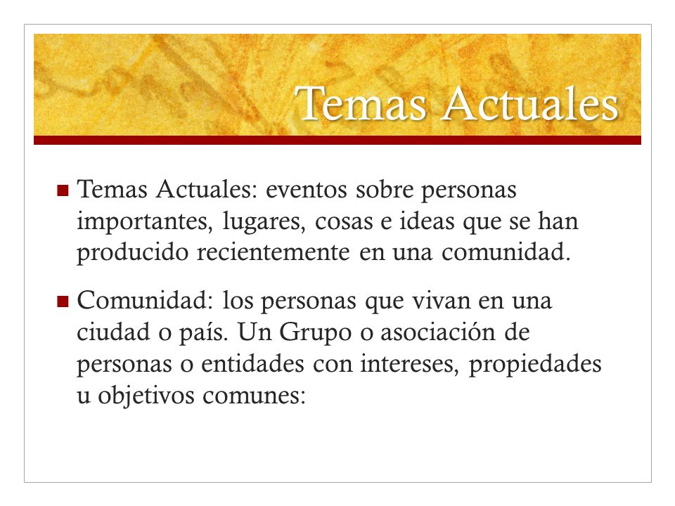 Temas Actuales Temas Actuales: eventos sobre personas importantes, lugares, cosas e ideas que se han producido recientemente en una comunidad.