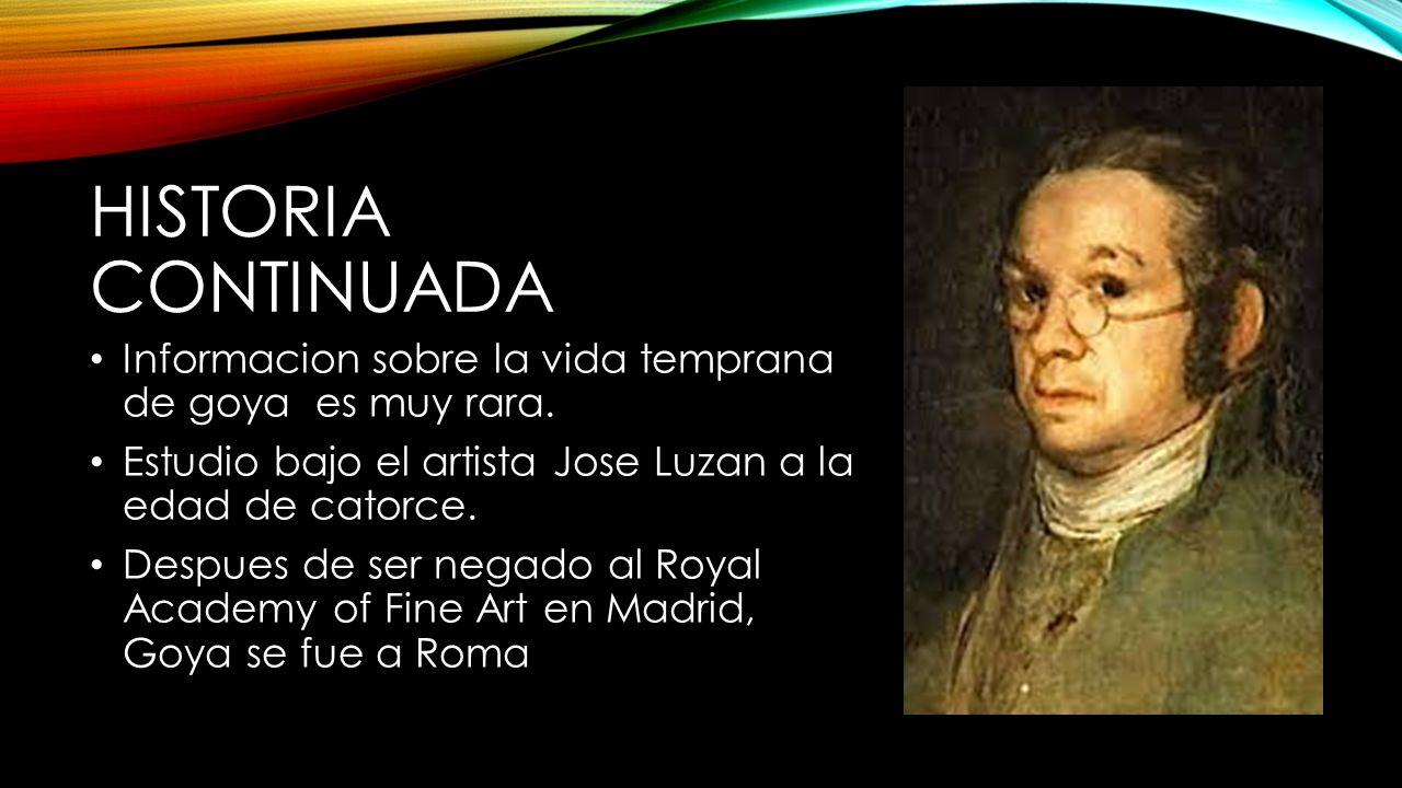 Historia Continuada Informacion sobre la vida temprana de goya es muy rara. Estudio bajo el artista Jose Luzan a la edad de catorce.