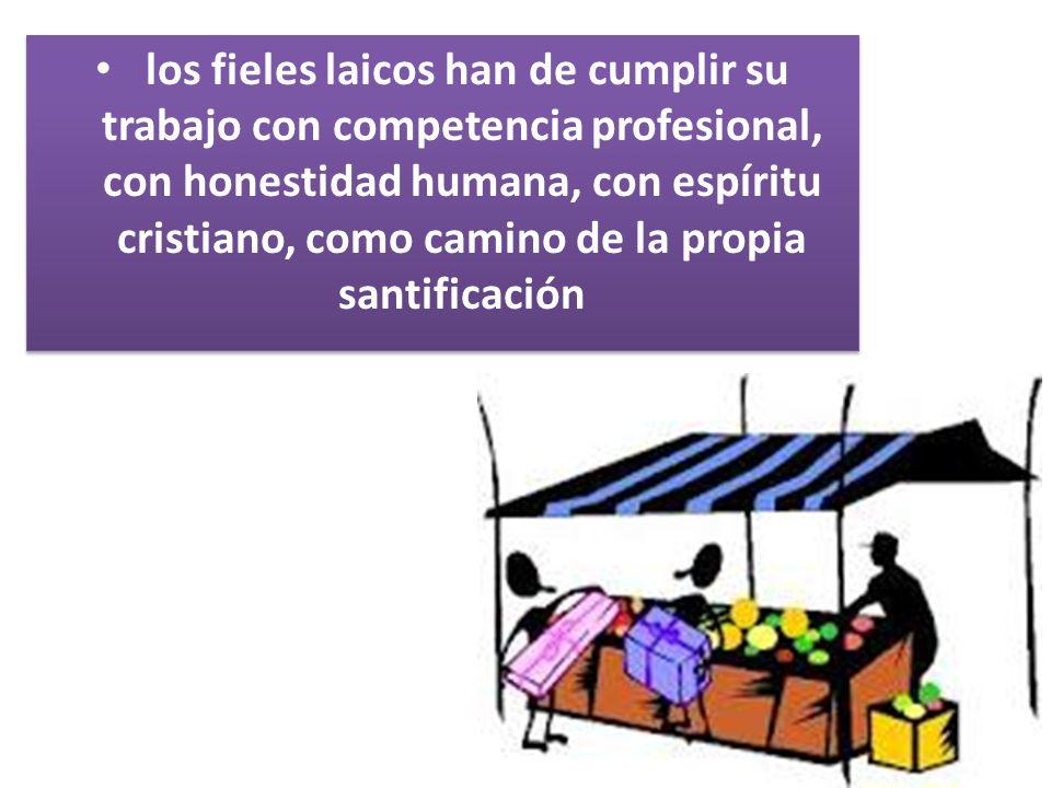 los fieles laicos han de cumplir su trabajo con competencia profesional, con honestidad humana, con espíritu cristiano, como camino de la propia santificación