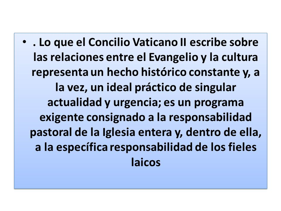 . Lo que el Concilio Vaticano II escribe sobre las relaciones entre el Evangelio y la cultura representa un hecho histórico constante y, a la vez, un ideal práctico de singular actualidad y urgencia; es un programa exigente consignado a la responsabilidad pastoral de la Iglesia entera y, dentro de ella, a la específica responsabilidad de los fieles laicos