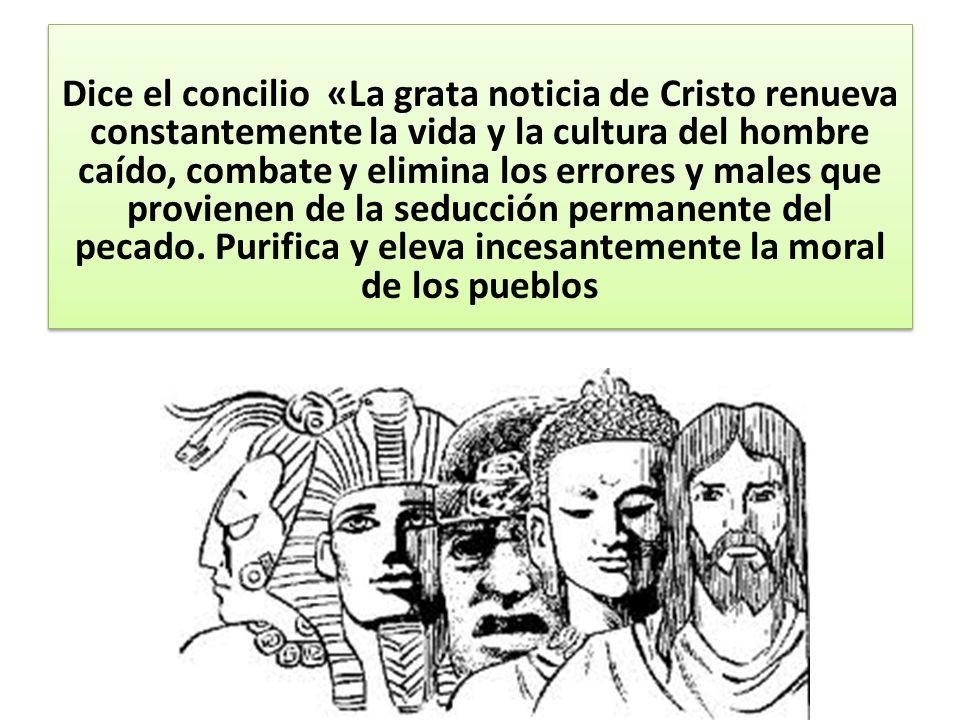 Dice el concilio «La grata noticia de Cristo renueva constantemente la vida y la cultura del hombre caído, combate y elimina los errores y males que provienen de la seducción permanente del pecado.