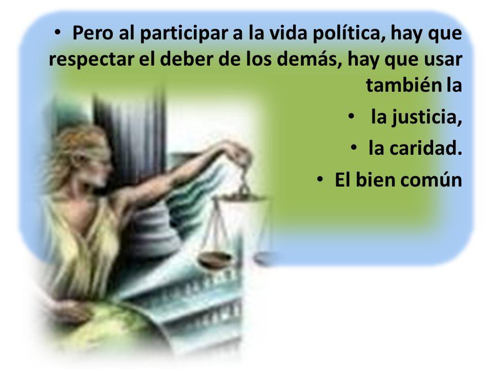 Pero al participar a la vida política, hay que respectar el deber de los demás, hay que usar también la