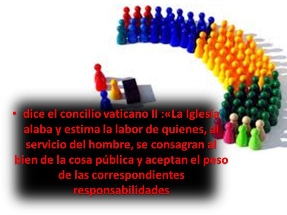 dice el concilio vaticano II :«La Iglesia alaba y estima la labor de quienes, al servicio del hombre, se consagran al bien de la cosa pública y aceptan el peso de las correspondientes responsabilidades