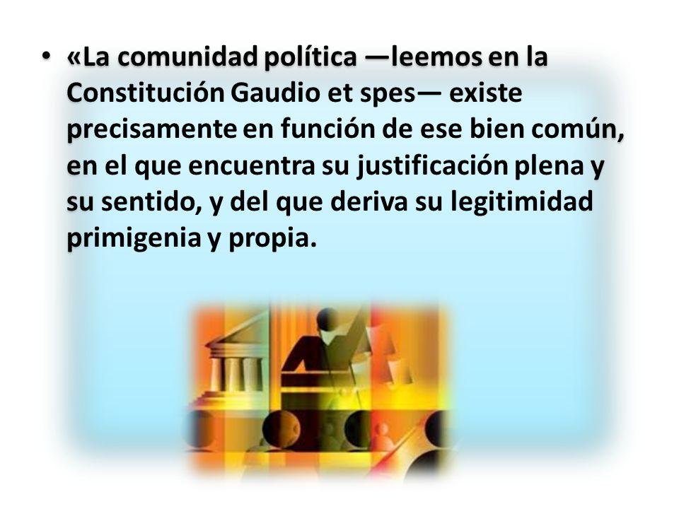 «La comunidad política —leemos en la Constitución Gaudio et spes— existe precisamente en función de ese bien común, en el que encuentra su justificación plena y su sentido, y del que deriva su legitimidad primigenia y propia.