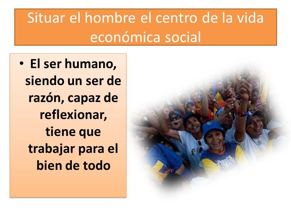 Situar el hombre el centro de la vida económica social