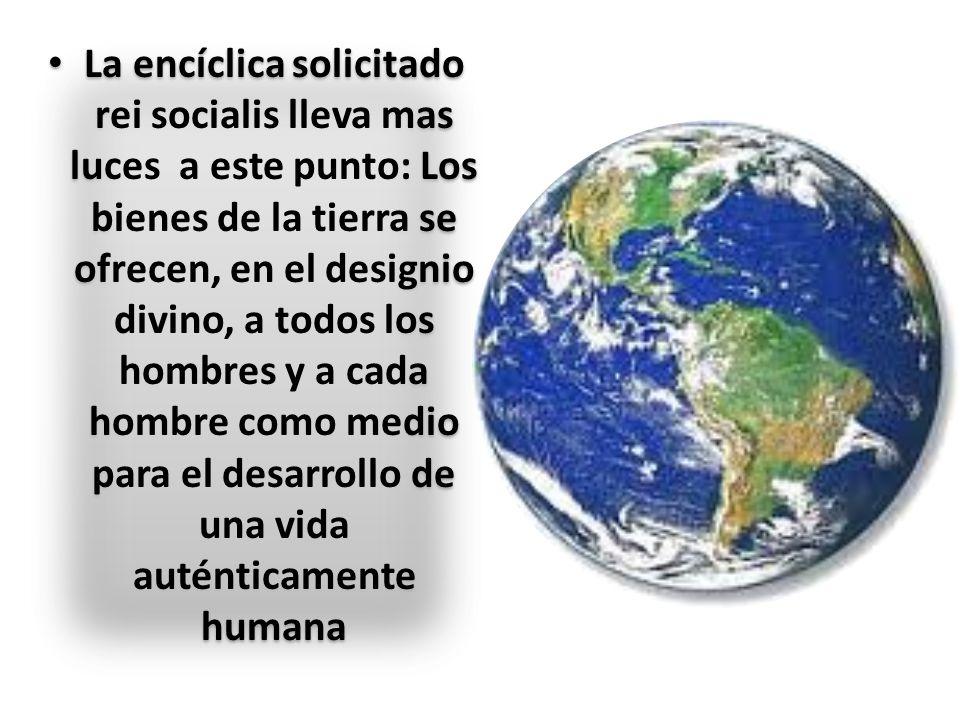 La encíclica solicitado rei socialis lleva mas luces a este punto: Los bienes de la tierra se ofrecen, en el designio divino, a todos los hombres y a cada hombre como medio para el desarrollo de una vida auténticamente humana