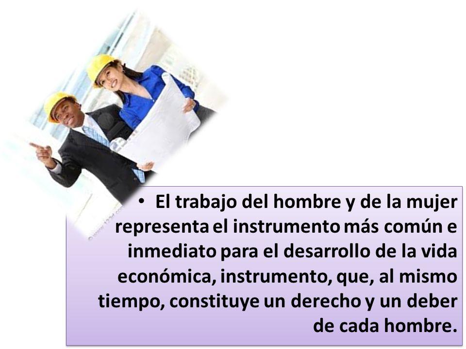 El trabajo del hombre y de la mujer representa el instrumento más común e inmediato para el desarrollo de la vida económica, instrumento, que, al mismo tiempo, constituye un derecho y un deber de cada hombre.