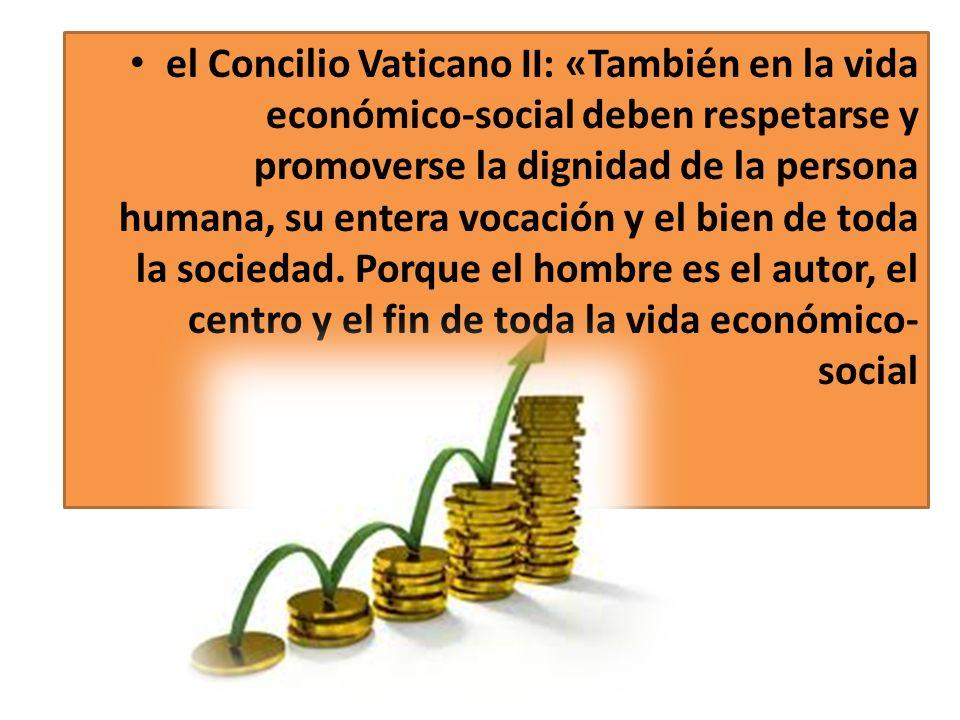 el Concilio Vaticano II: «También en la vida económico-social deben respetarse y promoverse la dignidad de la persona humana, su entera vocación y el bien de toda la sociedad.