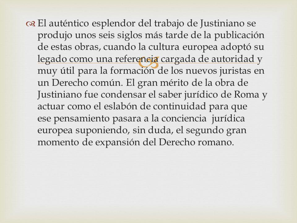 El auténtico esplendor del trabajo de Justiniano se produjo unos seis siglos más tarde de la publicación de estas obras, cuando la cultura europea adoptó su legado como una referencia cargada de autoridad y muy útil para la formación de los nuevos juristas en un Derecho común.