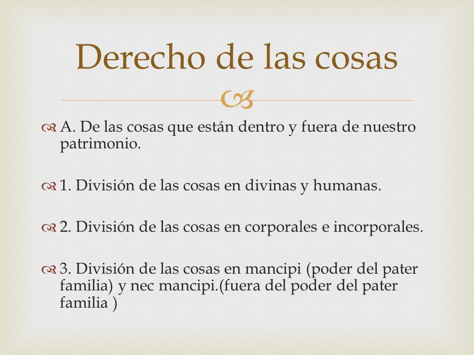 Derecho de las cosas A. De las cosas que están dentro y fuera de nuestro patrimonio. 1. División de las cosas en divinas y humanas.