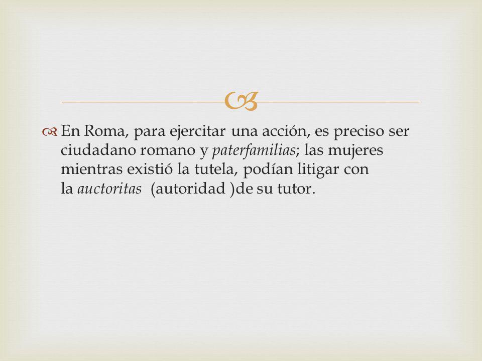 En Roma, para ejercitar una acción, es preciso ser ciudadano romano y paterfamilias; las mujeres mientras existió la tutela, podían litigar con la auctoritas (autoridad )de su tutor.