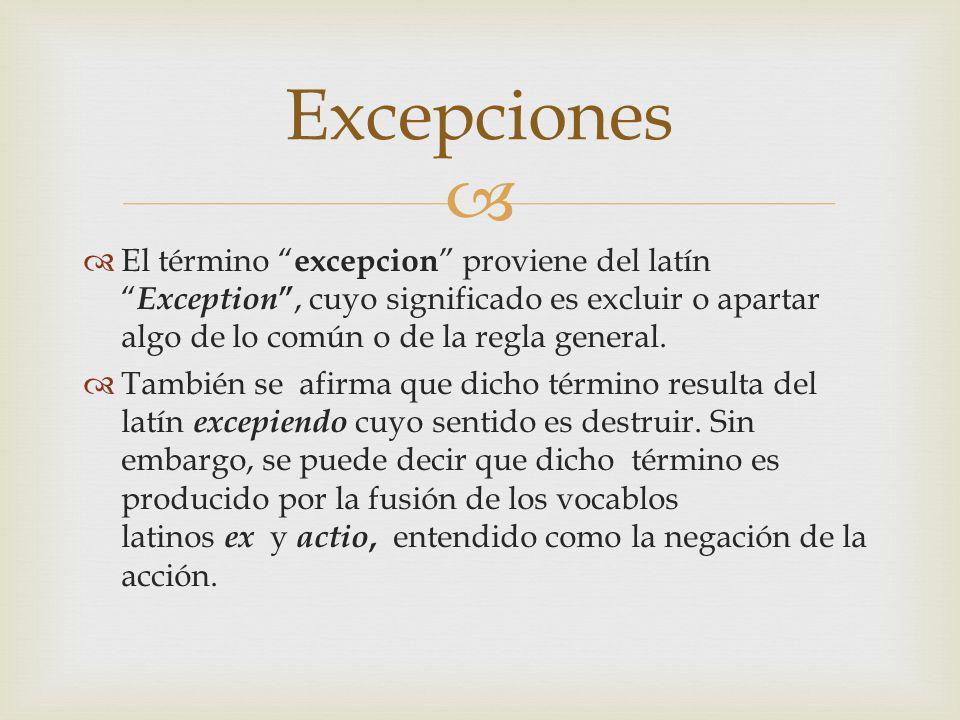 Excepciones El término excepcion proviene del latín Exception , cuyo significado es excluir o apartar algo de lo común o de la regla general.