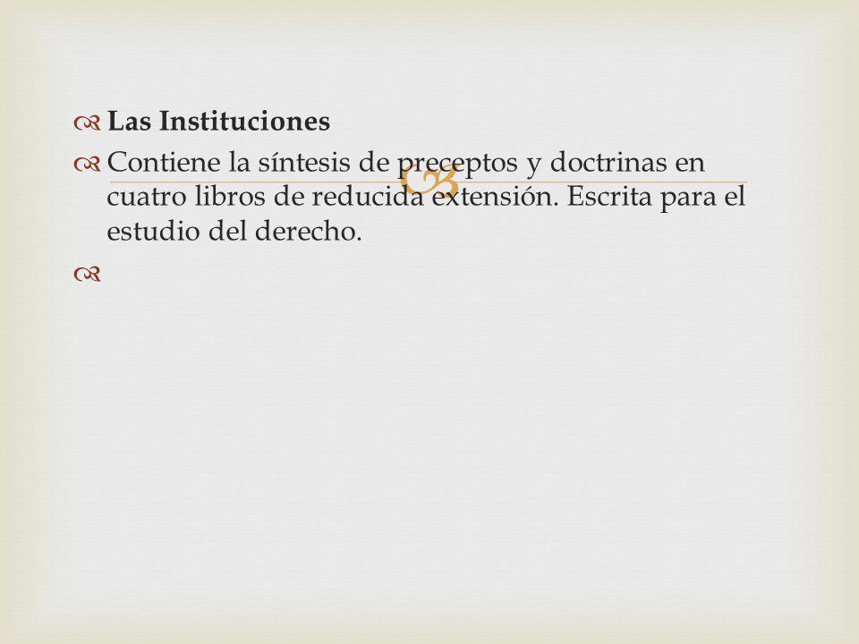 Las Instituciones Contiene la síntesis de preceptos y doctrinas en cuatro libros de reducida extensión. Escrita para el estudio del derecho.
