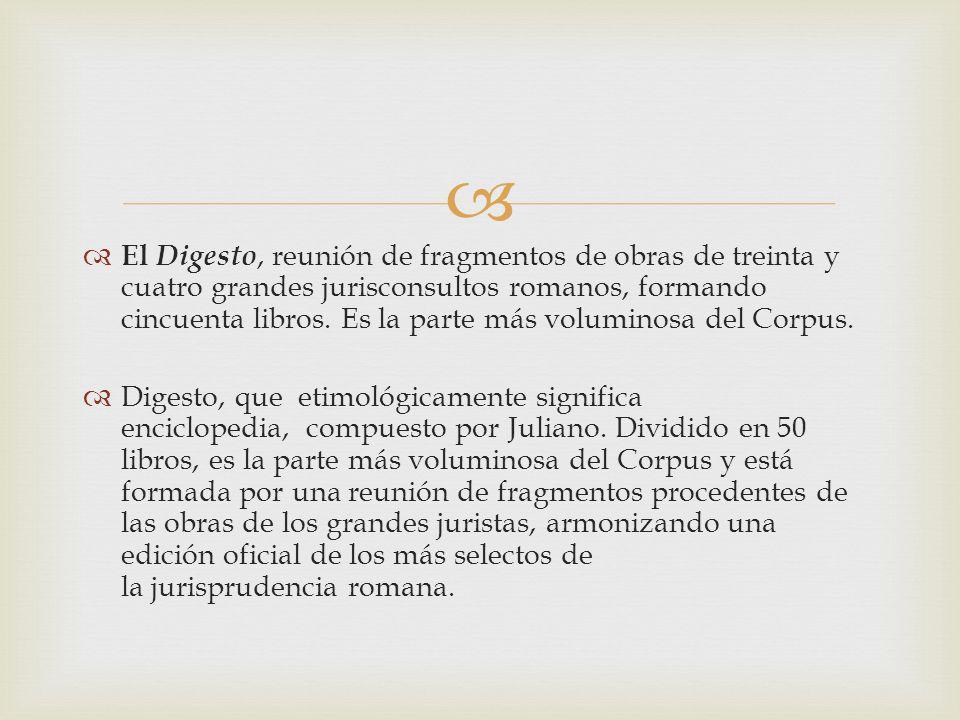 El Digesto, reunión de fragmentos de obras de treinta y cuatro grandes jurisconsultos romanos, formando cincuenta libros. Es la parte más voluminosa del Corpus.