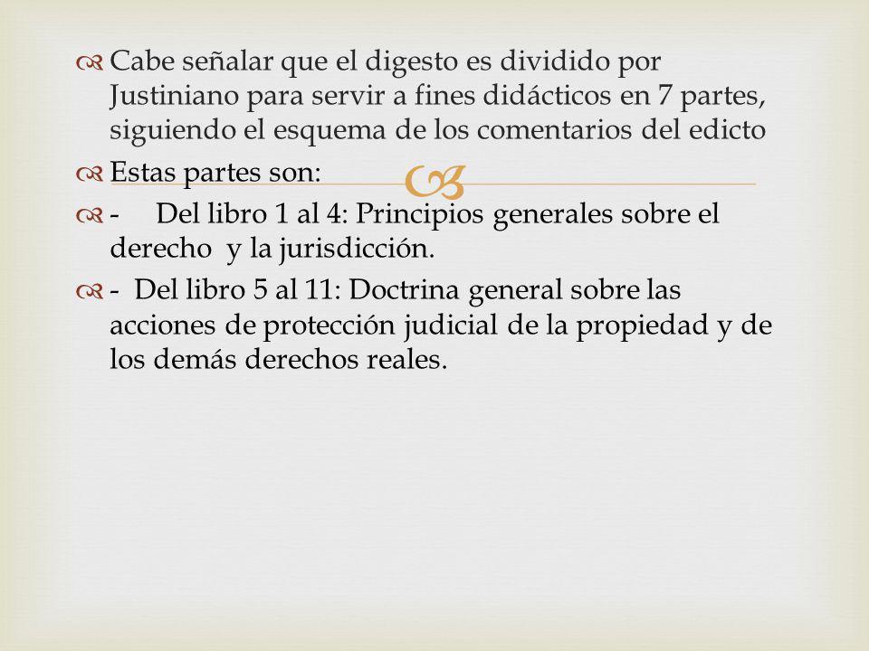 Cabe señalar que el digesto es dividido por Justiniano para servir a fines didácticos en 7 partes, siguiendo el esquema de los comentarios del edicto