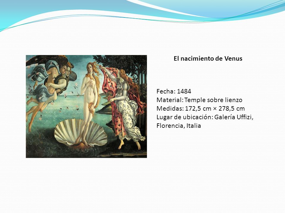 El nacimiento de Venus Fecha: 1484. Material: Temple sobre lienzo. Medidas: 172,5 cm × 278,5 cm.