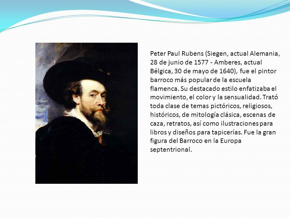 Peter Paul Rubens (Siegen, actual Alemania, 28 de junio de 1577 - Amberes, actual Bélgica, 30 de mayo de 1640), fue el pintor barroco más popular de la escuela flamenca.