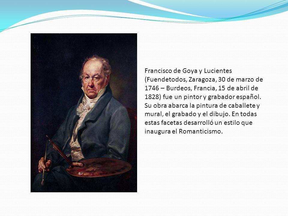 Francisco de Goya y Lucientes (Fuendetodos, Zaragoza, 30 de marzo de 1746 – Burdeos, Francia, 15 de abril de 1828) fue un pintor y grabador español.