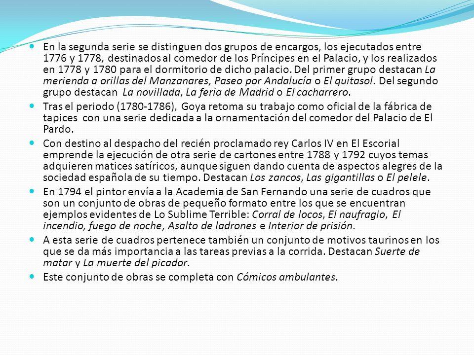 En la segunda serie se distinguen dos grupos de encargos, los ejecutados entre 1776 y 1778, destinados al comedor de los Príncipes en el Palacio, y los realizados en 1778 y 1780 para el dormitorio de dicho palacio. Del primer grupo destacan La merienda a orillas del Manzanares, Paseo por Andalucía o El quitasol. Del segundo grupo destacan La novillada, La feria de Madrid o El cacharrero.