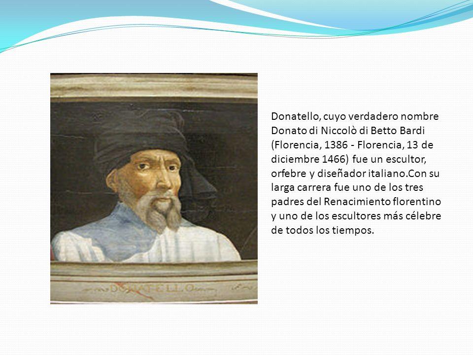Donatello, cuyo verdadero nombre Donato di Niccolò di Betto Bardi (Florencia, 1386 - Florencia, 13 de diciembre 1466) fue un escultor, orfebre y diseñador italiano.Con su larga carrera fue uno de los tres padres del Renacimiento florentino y uno de los escultores más célebre de todos los tiempos.