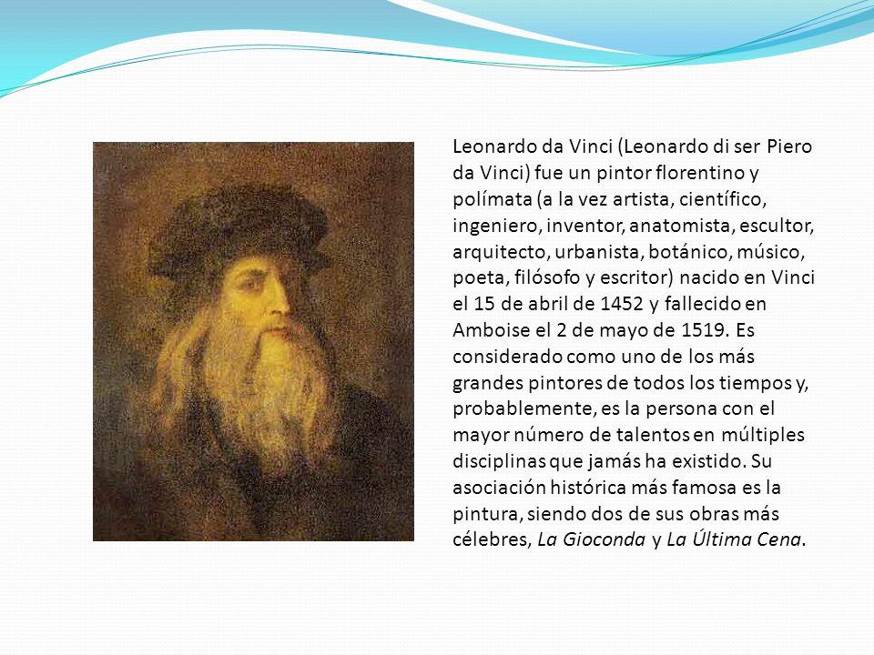 Leonardo da Vinci (Leonardo di ser Piero da Vinci) fue un pintor florentino y polímata (a la vez artista, científico, ingeniero, inventor, anatomista, escultor, arquitecto, urbanista, botánico, músico, poeta, filósofo y escritor) nacido en Vinci el 15 de abril de 1452 y fallecido en Amboise el 2 de mayo de 1519.