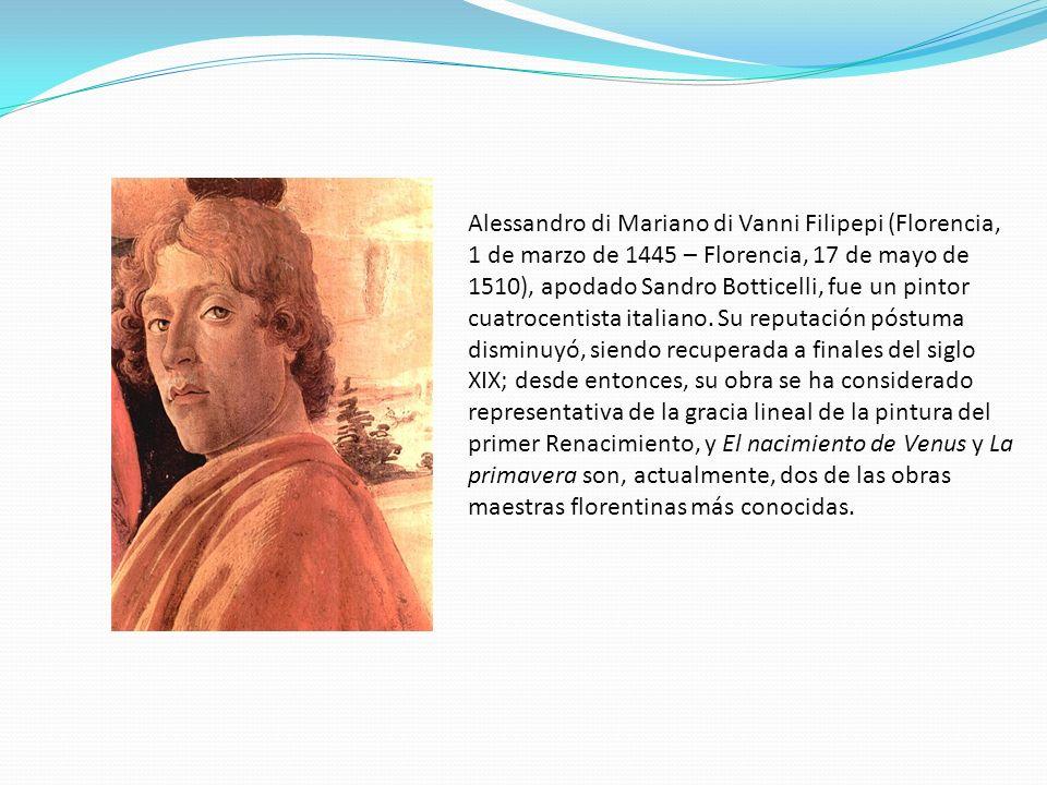Alessandro di Mariano di Vanni Filipepi (Florencia, 1 de marzo de 1445 – Florencia, 17 de mayo de 1510), apodado Sandro Botticelli, fue un pintor cuatrocentista italiano.