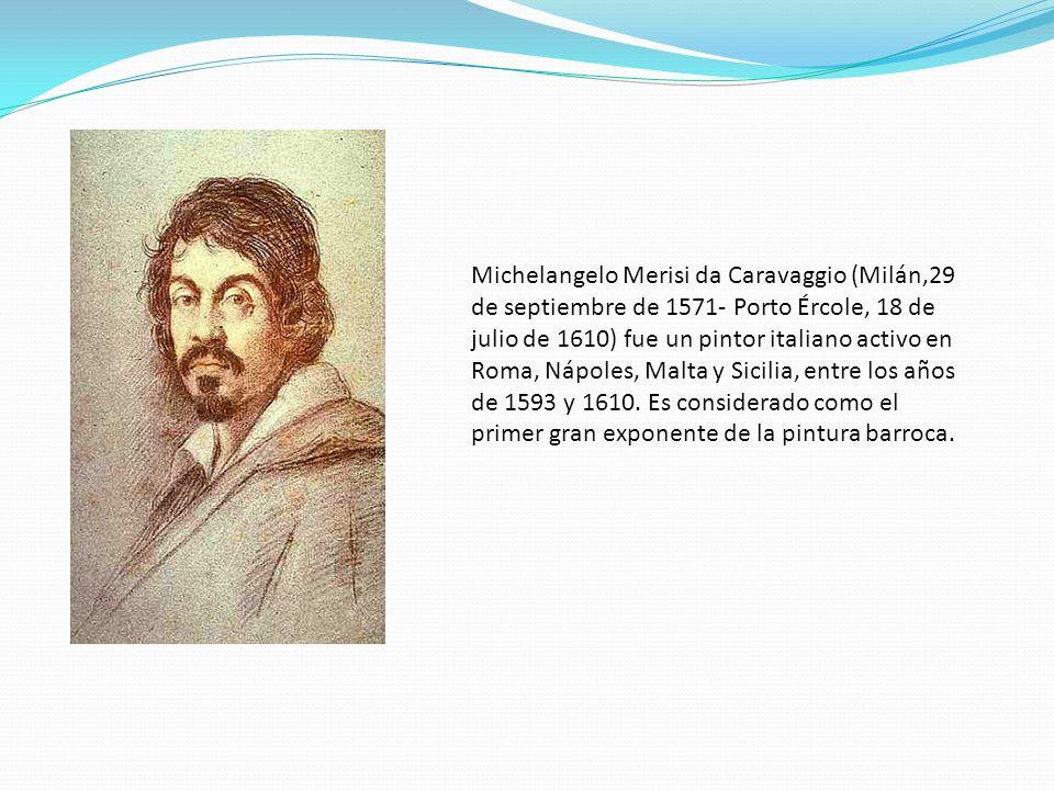 Michelangelo Merisi da Caravaggio (Milán,29 de septiembre de 1571- Porto Ércole, 18 de julio de 1610) fue un pintor italiano activo en Roma, Nápoles, Malta y Sicilia, entre los años de 1593 y 1610.