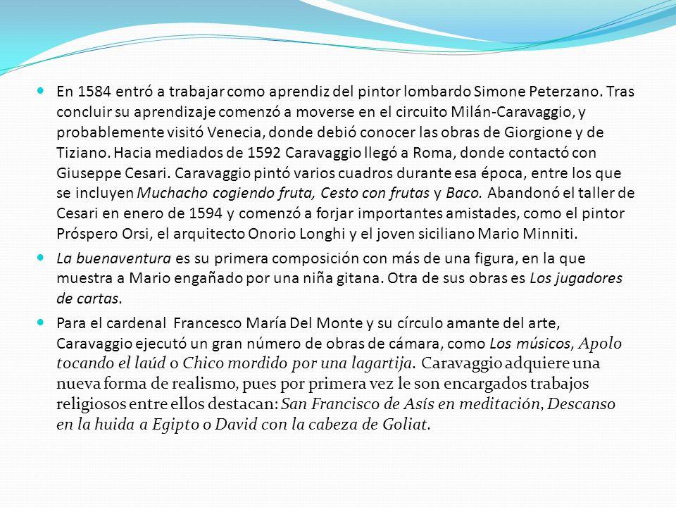 En 1584 entró a trabajar como aprendiz del pintor lombardo Simone Peterzano. Tras concluir su aprendizaje comenzó a moverse en el circuito Milán-Caravaggio, y probablemente visitó Venecia, donde debió conocer las obras de Giorgione y de Tiziano. Hacia mediados de 1592 Caravaggio llegó a Roma, donde contactó con Giuseppe Cesari. Caravaggio pintó varios cuadros durante esa época, entre los que se incluyen Muchacho cogiendo fruta, Cesto con frutas y Baco. Abandonó el taller de Cesari en enero de 1594 y comenzó a forjar importantes amistades, como el pintor Próspero Orsi, el arquitecto Onorio Longhi y el joven siciliano Mario Minniti.