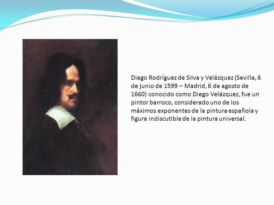 Diego Rodríguez de Silva y Velázquez (Sevilla, 6 de junio de 1599 – Madrid, 6 de agosto de 1660) conocido como Diego Velázquez, fue un pintor barroco, considerado uno de los máximos exponentes de la pintura española y figura indiscutible de la pintura universal.