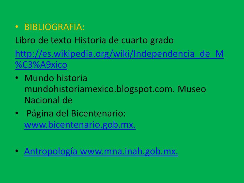 BIBLIOGRAFIA: Libro de texto Historia de cuarto grado. http://es.wikipedia.org/wiki/Independencia_de_M%C3%A9xico.