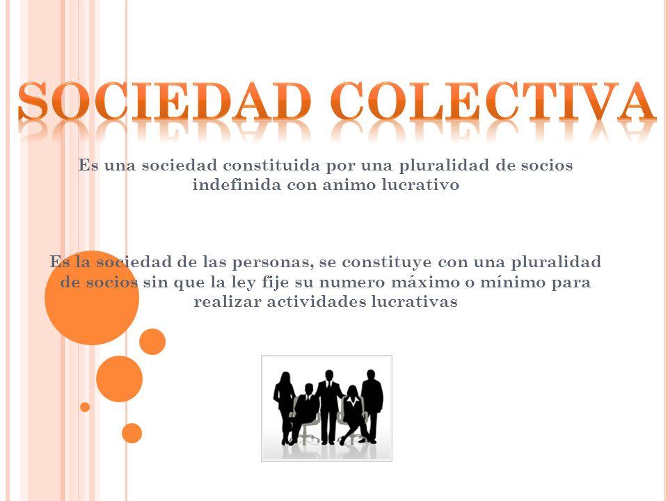 SOCIEDAD COLECTIVA Es una sociedad constituida por una pluralidad de socios indefinida con animo lucrativo.