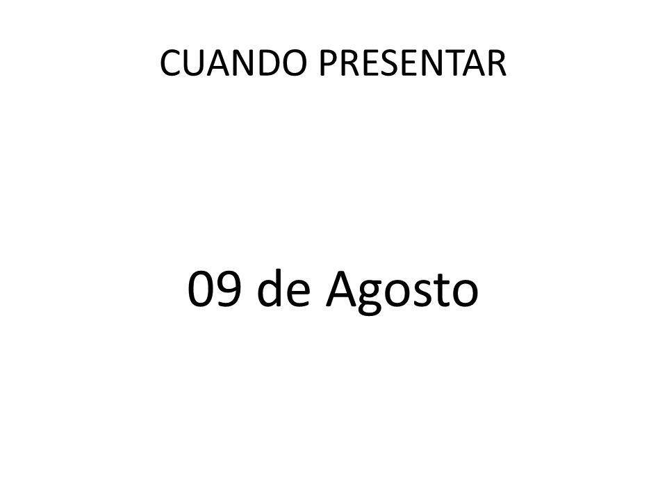 CUANDO PRESENTAR 09 de Agosto
