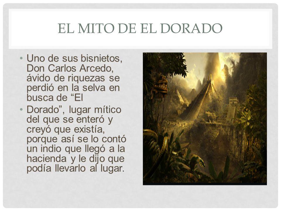 El mito de El dorado Uno de sus bisnietos, Don Carlos Arcedo, ávido de riquezas se perdió en la selva en busca de El.