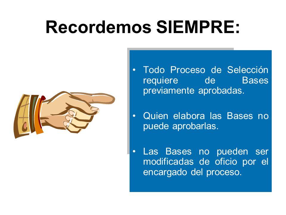 Recordemos SIEMPRE: Todo Proceso de Selección requiere de Bases previamente aprobadas. Quien elabora las Bases no puede aprobarlas.
