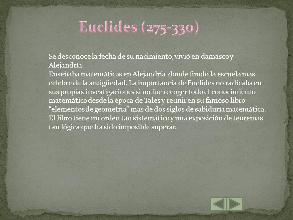Euclides (275-330) Se desconoce la fecha de su nacimiento, vivió en damasco y Alejandría.