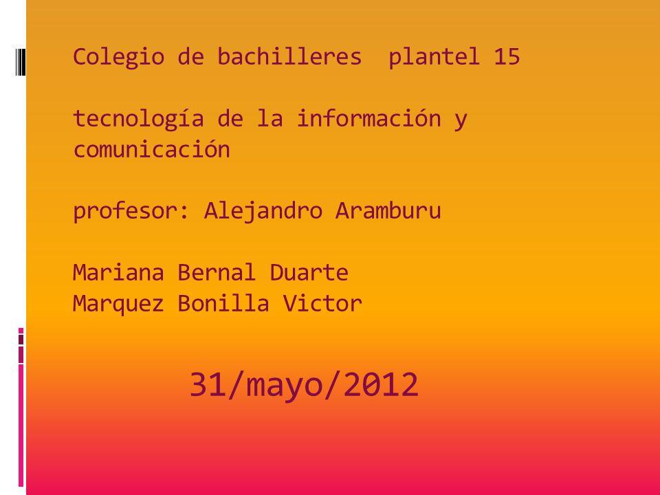 Colegio de bachilleres plantel 15 tecnología de la información y comunicación profesor: Alejandro Aramburu Mariana Bernal Duarte Marquez Bonilla Victor 31/mayo/2012