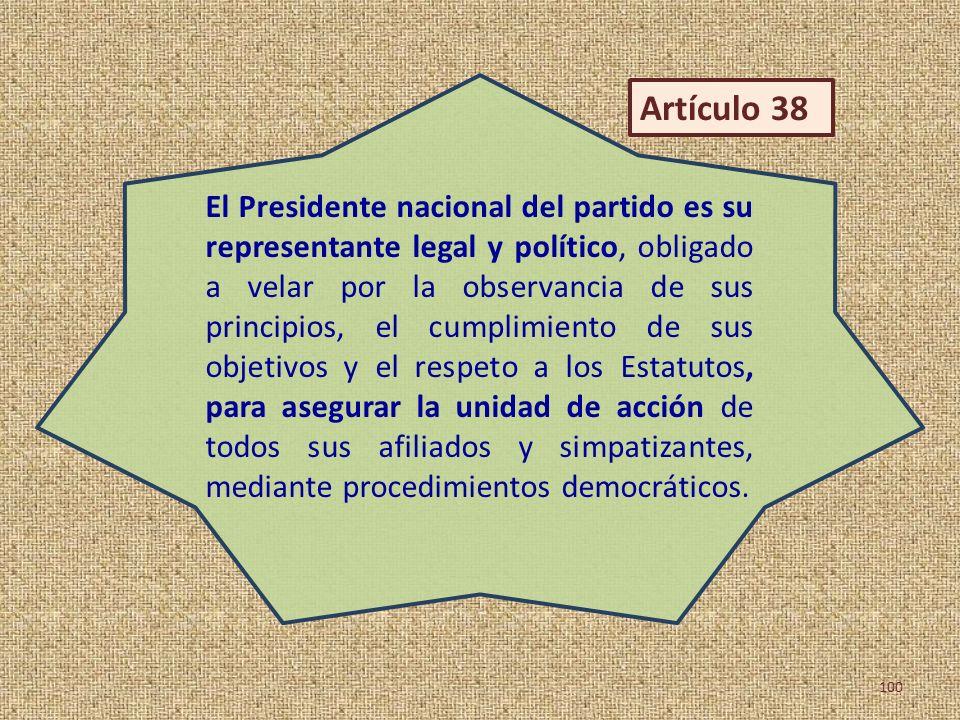 El Presidente nacional del partido es su representante legal y político, obligado a velar por la observancia de sus principios, el cumplimiento de sus objetivos y el respeto a los Estatutos, para asegurar la unidad de acción de todos sus afiliados y simpatizantes, mediante procedimientos democráticos.