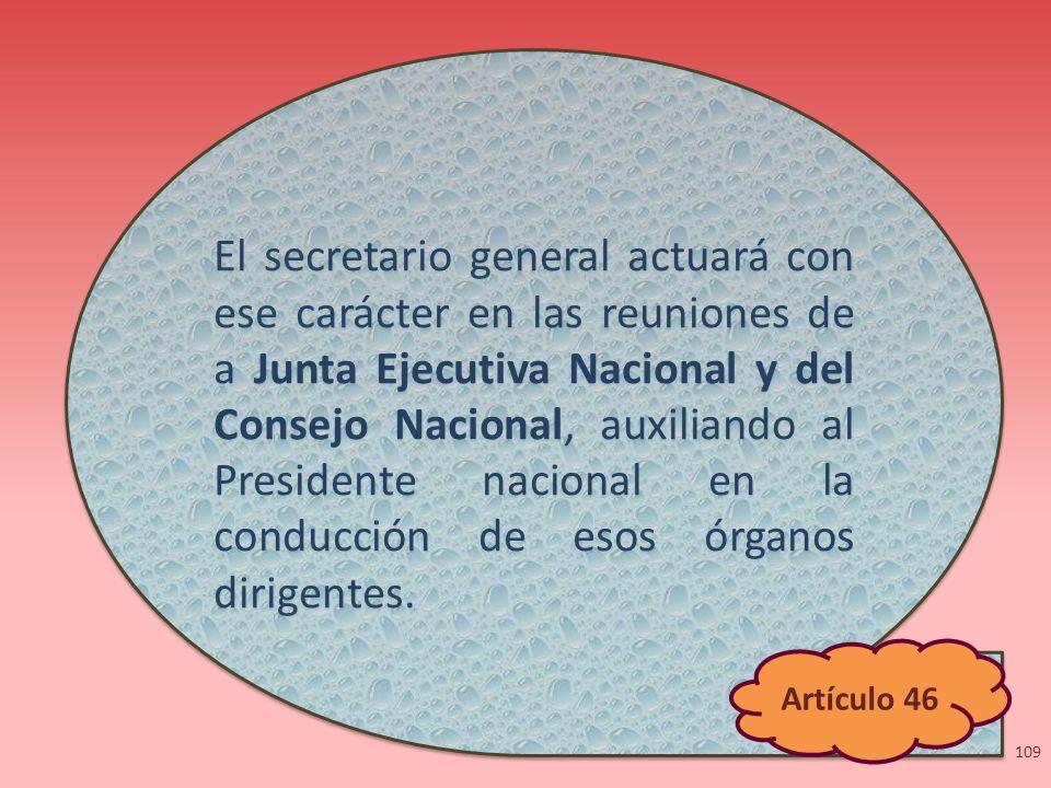 El secretario general actuará con ese carácter en las reuniones de a Junta Ejecutiva Nacional y del Consejo Nacional, auxiliando al Presidente nacional en la conducción de esos órganos dirigentes.