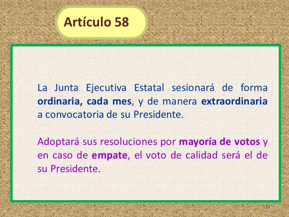 Artículo 58 La Junta Ejecutiva Estatal sesionará de forma ordinaria, cada mes, y de manera extraordinaria a convocatoria de su Presidente.