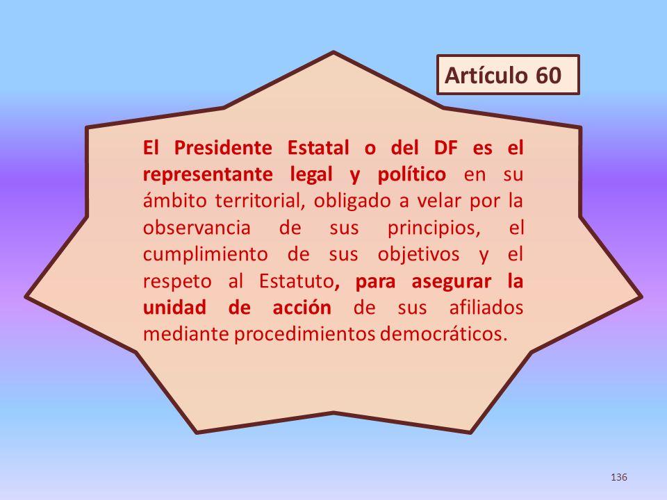 El Presidente Estatal o del DF es el representante legal y político en su ámbito territorial, obligado a velar por la observancia de sus principios, el cumplimiento de sus objetivos y el respeto al Estatuto, para asegurar la unidad de acción de sus afiliados mediante procedimientos democráticos.