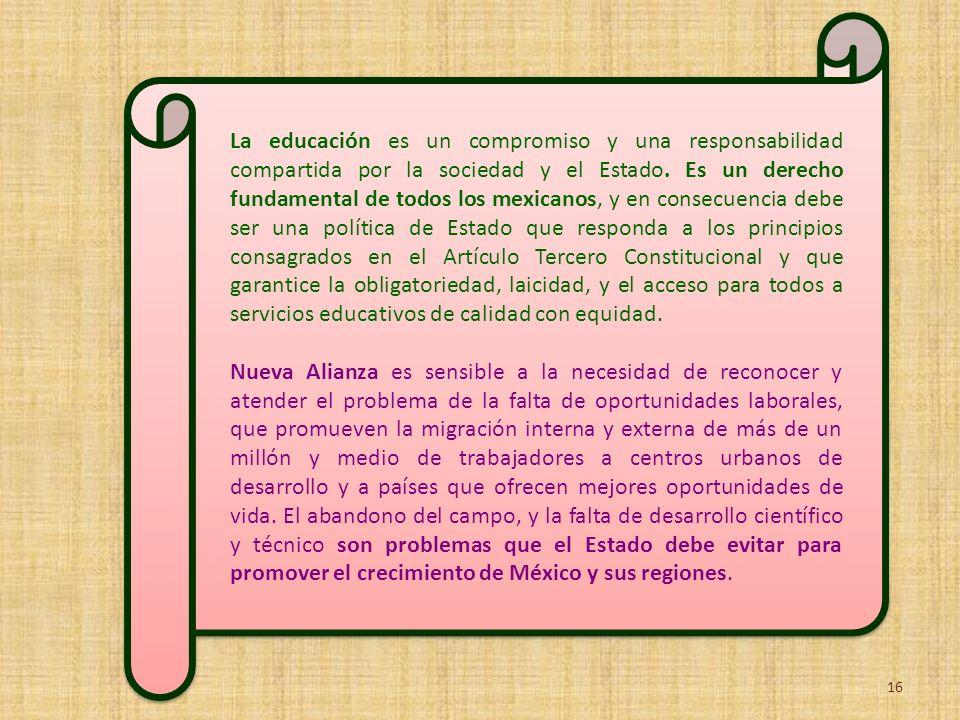 La educación es un compromiso y una responsabilidad compartida por la sociedad y el Estado. Es un derecho fundamental de todos los mexicanos, y en consecuencia debe ser una política de Estado que responda a los principios consagrados en el Artículo Tercero Constitucional y que garantice la obligatoriedad, laicidad, y el acceso para todos a servicios educativos de calidad con equidad.