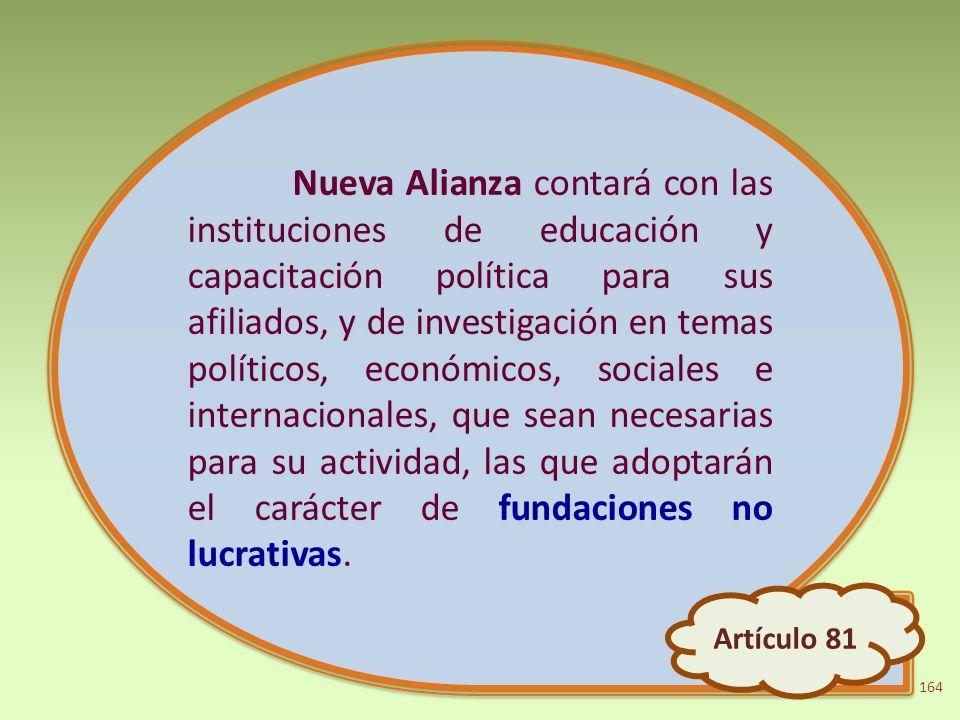 Nueva Alianza contará con las instituciones de educación y capacitación política para sus afiliados, y de investigación en temas políticos, económicos, sociales e internacionales, que sean necesarias para su actividad, las que adoptarán el carácter de fundaciones no lucrativas.
