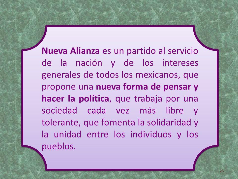 Nueva Alianza es un partido al servicio de la nación y de los intereses generales de todos los mexicanos, que propone una nueva forma de pensar y hacer la política, que trabaja por una sociedad cada vez más libre y tolerante, que fomenta la solidaridad y la unidad entre los individuos y los pueblos.