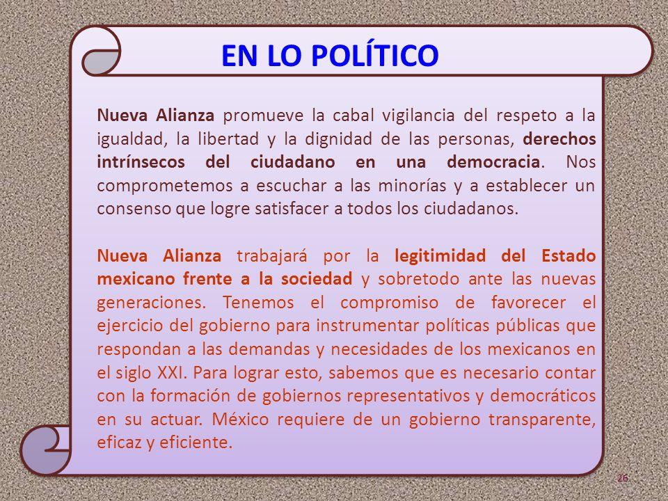 Nueva Alianza promueve la cabal vigilancia del respeto a la igualdad, la libertad y la dignidad de las personas, derechos intrínsecos del ciudadano en una democracia. Nos comprometemos a escuchar a las minorías y a establecer un consenso que logre satisfacer a todos los ciudadanos.