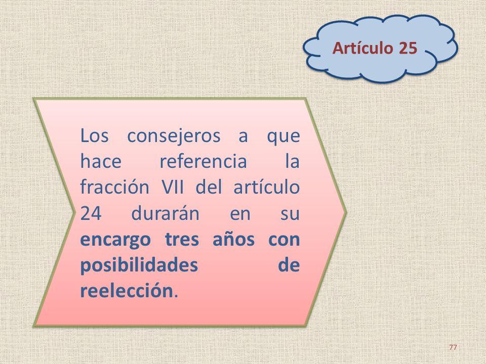Artículo 25 Los consejeros a que hace referencia la fracción VII del artículo 24 durarán en su encargo tres años con posibilidades de reelección.