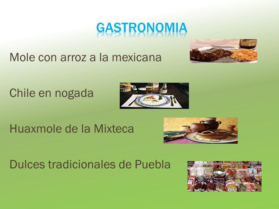 GASTRONOMIA Mole con arroz a la mexicana Chile en nogada Huaxmole de la Mixteca Dulces tradicionales de Puebla