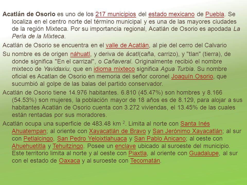Acatlán de Osorio es uno de los 217 municipios del estado mexicano de Puebla. Se localiza en el centro norte del término municipal y es una de las mayores ciudades de la región Mixteca. Por su importancia regional, Acatlán de Osorio es apodada La Perla de la Mixteca.