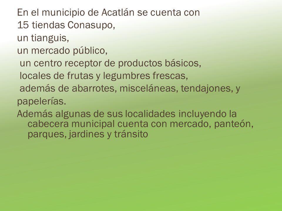 En el municipio de Acatlán se cuenta con 15 tiendas Conasupo, un tianguis, un mercado público, un centro receptor de productos básicos, locales de frutas y legumbres frescas, además de abarrotes, misceláneas, tendajones, y papelerías.