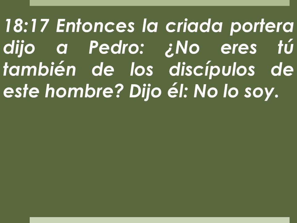 18:17 Entonces la criada portera dijo a Pedro: ¿No eres tú también de los discípulos de este hombre.