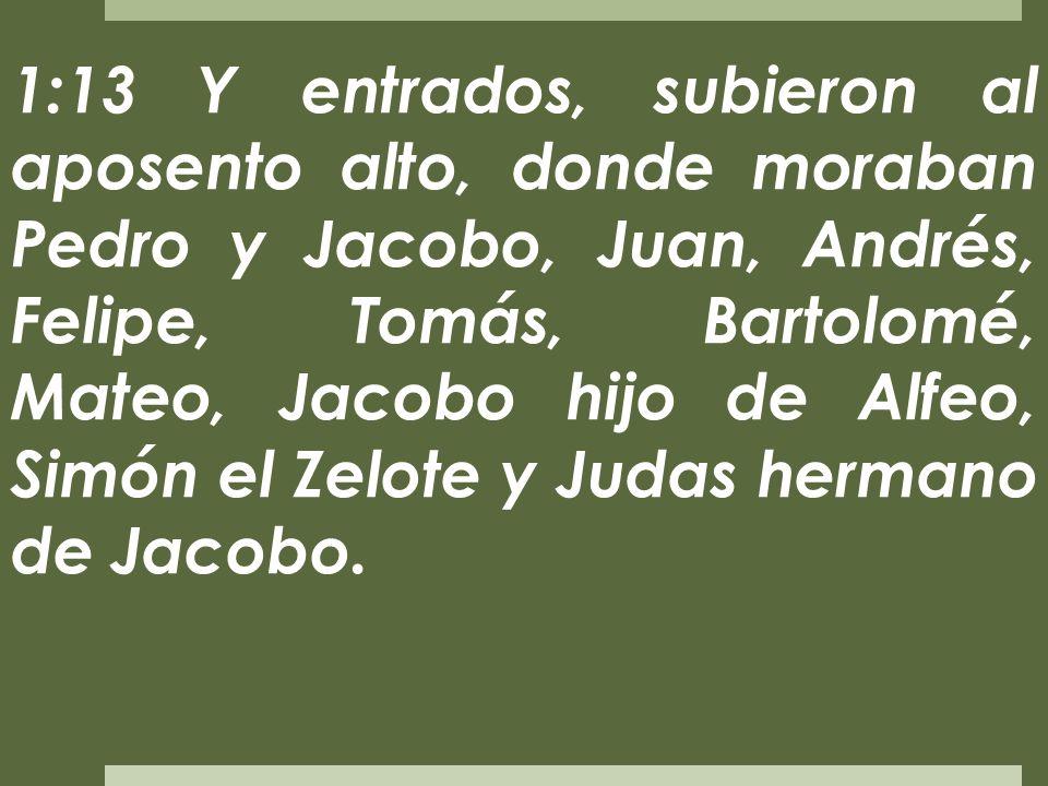 1:13 Y entrados, subieron al aposento alto, donde moraban Pedro y Jacobo, Juan, Andrés, Felipe, Tomás, Bartolomé, Mateo, Jacobo hijo de Alfeo, Simón el Zelote y Judas hermano de Jacobo.